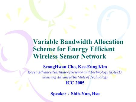 Variable Bandwidth Allocation Scheme for Energy Efficient Wireless Sensor Network SeongHwan Cho, Kee-Eung Kim Korea Advanced Institute of Science and Technology.