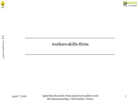 April 7, 2006 Agent Based models: from analytical models to real life phenomenology, Villa Gualino, Torino 1 _ workers-skills-firms 1/3 _______________________________________.