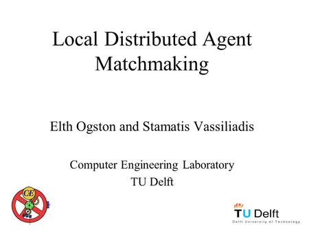Local Distributed Agent Matchmaking Elth Ogston and Stamatis Vassiliadis Computer Engineering Laboratory TU Delft.