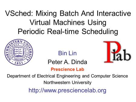 VSched: Mixing Batch And Interactive Virtual Machines Using Periodic Real-time Scheduling Bin Lin Peter A. Dinda Prescience Lab Department of Electrical.