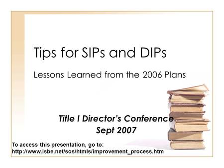 Tips for SIPs and DIPs Lessons Learned from the 2006 Plans Title I Director's Conference Sept 2007 To access this presentation, go to:
