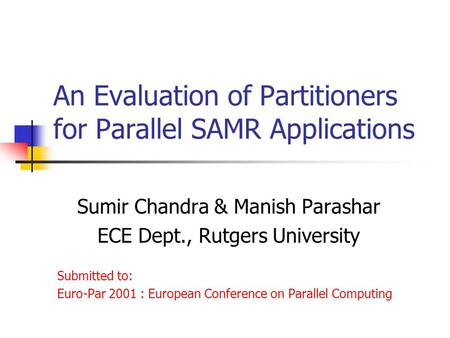 An Evaluation of Partitioners for Parallel SAMR Applications Sumir Chandra & Manish Parashar ECE Dept., Rutgers University Submitted to: Euro-Par 2001.