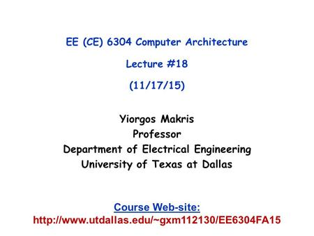 Yiorgos Makris Professor Department of Electrical Engineering University of Texas at Dallas EE (CE) 6304 Computer Architecture Lecture #18 (11/17/15) Course.