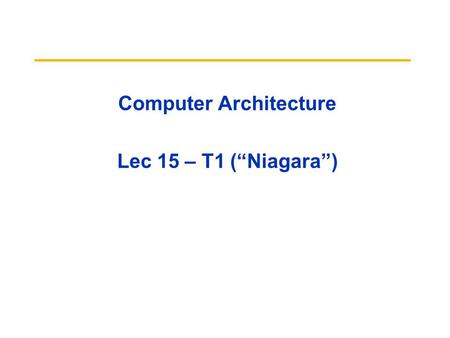 "Computer Architecture Lec 15 – T1 (""Niagara""). 01/19/10 T12 Review Caches contain all information on state of cached memory blocks Snooping cache over."