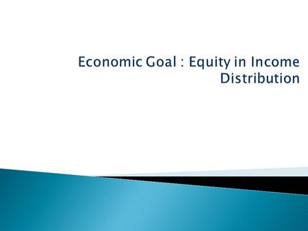  Income: the acquisition of economic resources over time (earned income and unearned income, factor income and transfer payments).  Equality of Income.