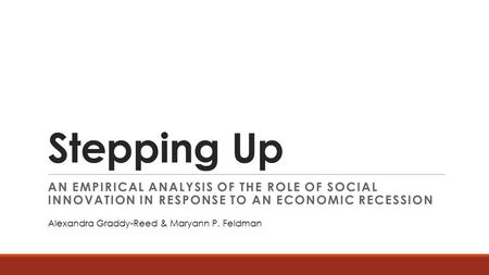 Stepping Up AN EMPIRICAL ANALYSIS OF THE ROLE OF SOCIAL INNOVATION IN RESPONSE TO AN ECONOMIC RECESSION Alexandra Graddy-Reed & Maryann P. Feldman.