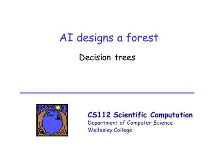 CS112 Scientific Computation Department of Computer Science Wellesley College AI designs a forest Decision trees.