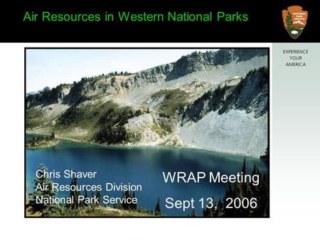 WRAP Meeting Sept 13, 2006 Air Resources in Western National Parks Chris Shaver Air Resources Division National Park Service.
