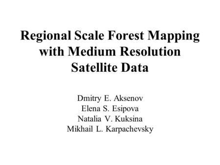 Regional Scale Forest Mapping with Medium Resolution Satellite Data Dmitry E. Aksenov Elena S. Esipova Natalia V. Kuksina Mikhail L. Karpachevsky.