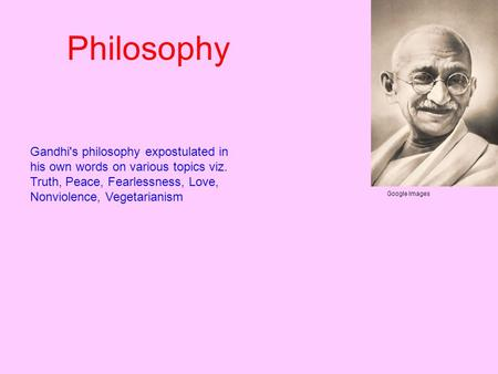 Gandhi's philosophy expostulated in his own words on various topics viz. Truth, Peace, Fearlessness, Love, Nonviolence, Vegetarianism Google Images Philosophy.