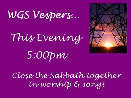 WGS Vespers… This Evening 5:00pm Close the Sabbath together in worship & song!