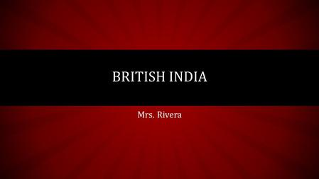 Mrs. Rivera BRITISH INDIA. Read Think and Share Read pages 47-50 and answer the following question to be discuss in class. How European Colonialism affected.