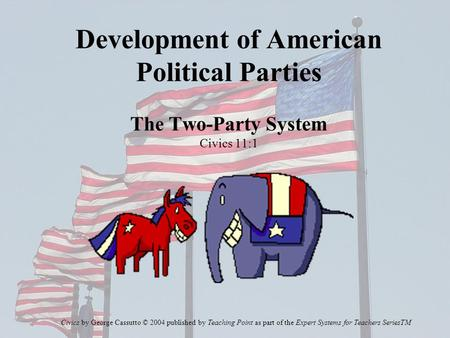 Development of American Political Parties The Two-Party System Civics 11:1 Civics by George Cassutto © 2004 published by Teaching Point as part of the.