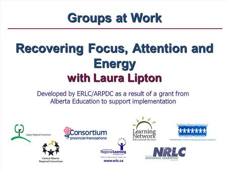 Groups at Work Recovering Focus, Attention and Energy with Laura Lipton Developed by ERLC/ARPDC as a result of a grant from Alberta Education to support.