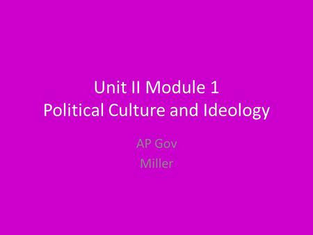 Unit II Module 1 Political Culture and Ideology AP Gov Miller.