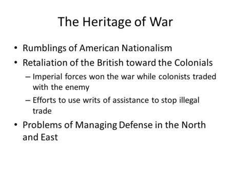 The Heritage of War Rumblings of American Nationalism Retaliation of the British toward the Colonials – Imperial forces won the war while colonists traded.