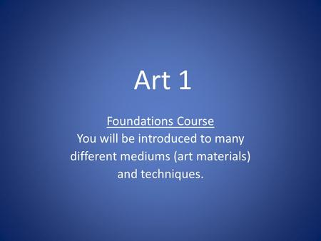 Art 1 Foundations Course You will be introduced to many different mediums (art materials) and techniques.