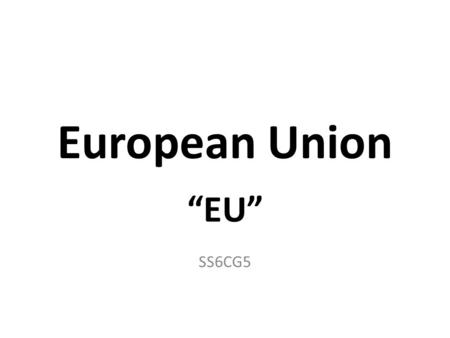 "European Union ""EU"" SS6CG5. Purpose Work together creating opportunities that a country would not have alone. Creates: – More powerful worldwide as 1."