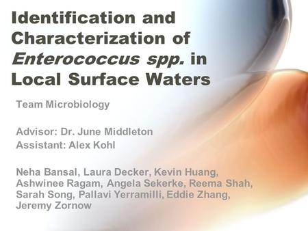 Identification and Characterization of Enterococcus spp. in Local Surface Waters Team Microbiology Advisor: Dr. June Middleton Assistant: Alex Kohl Neha.
