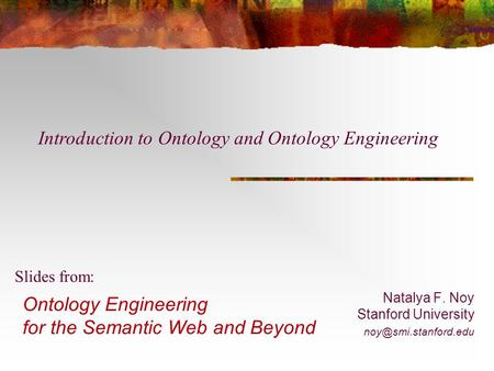 Ontology Engineering for the Semantic Web and Beyond Natalya F. Noy Stanford University Slides from: Introduction to Ontology and.