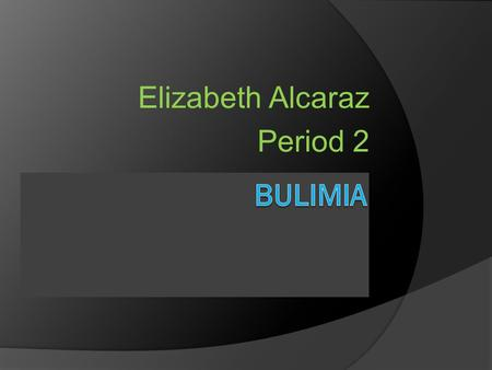 Elizabeth Alcaraz Period 2. Slide 2  In this section I will be talking about bulimia. I will be giving examples of what bulimia is. Signs of bulimia.