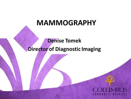 MAMMOGRAPHY Denise Tomek Director of Diagnostic Imaging.