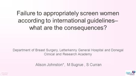 Failure to appropriately screen women according to international guidelines– what are the consequences? Alison Johnston*, M Sugrue, S Curran Department.