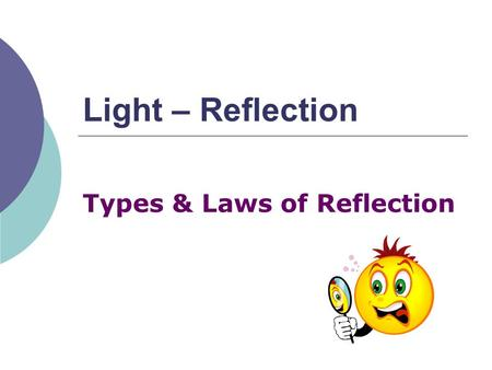 Light – Reflection Types & Laws of Reflection. Light:  Light travels in a straight line until it strikes an object  If the object is: Opaque then transmission.
