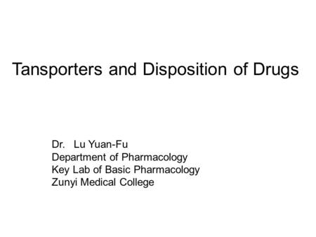 Tansporters and Disposition of Drugs Dr. Lu Yuan-Fu Department of Pharmacology Key Lab of Basic Pharmacology Zunyi Medical College.