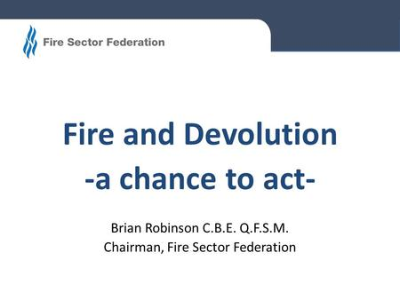 Fire and Devolution -a chance to act- Brian Robinson C.B.E. Q.F.S.M. Chairman, Fire Sector Federation.