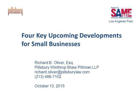 Four Key Upcoming Developments for Small Businesses Richard B. Oliver, Esq. Pillsbury Winthrop Shaw Pittman LLP (213) 488-7102.