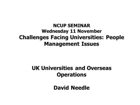 NCUP SEMINAR Wednesday 11 November Challenges Facing Universities: People Management Issues UK Universities and Overseas Operations David Needle.