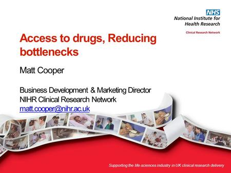 Access to drugs, Reducing bottlenecks Matt Cooper Business Development & Marketing Director NIHR Clinical Research Network