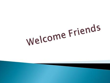 Welcome Friends.