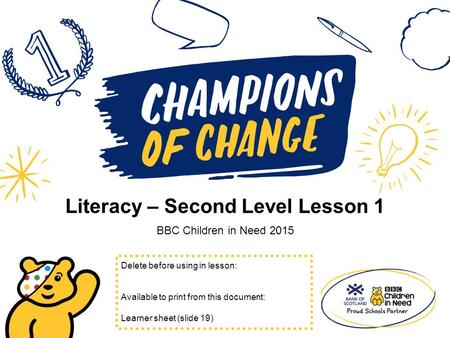 Literacy – Second Level Lesson 1 BBC Children in Need 2015 Delete before using in lesson: Available to print from this document: Learner sheet (slide 19)