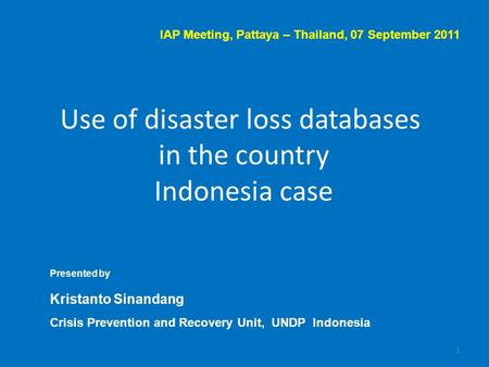 Use of disaster loss databases in the country Indonesia case 1 Presented by Kristanto Sinandang Crisis Prevention and Recovery Unit, UNDP Indonesia IAP.