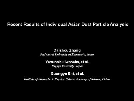 Recent Results of Individual Asian Dust Particle Analysis Daizhou Zhang Prefectural University of Kumamoto, Japan Yasunobu Iwasaka, et al. Nagoya University,