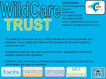 The WildCare Trust was set up in 2005 with the aim of saving animals from extinction. It is a charity and relies on its members for financial support to.