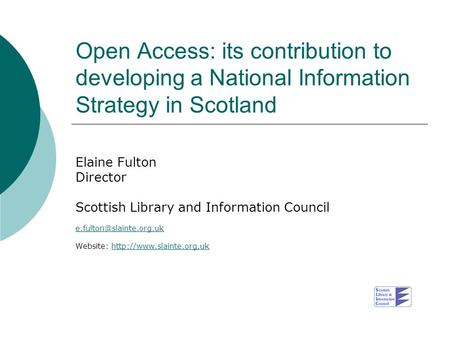 Open Access: its contribution to developing a National Information Strategy in Scotland Elaine Fulton Director Scottish Library and Information Council.