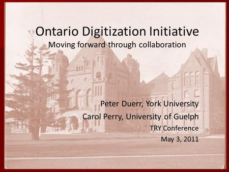 Peter Duerr, York University Carol Perry, University of Guelph May 3, 2011 Ontario Digitization Initiative Moving forward through collaboration Peter Duerr,