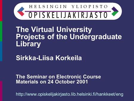The Virtual University Projects of the Undergraduate Library Sirkka-Liisa Korkeila The Seminar on Electronic Course Materials on 24 October 2001