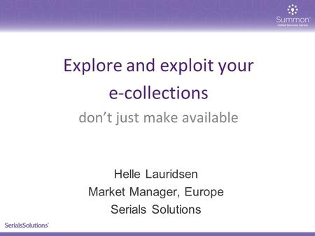 Explore and exploit your e-collections don't just make available Helle Lauridsen Market Manager, Europe Serials Solutions.