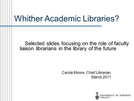 Whither Academic Libraries? Selected slides focusing on the role of faculty liaison librarians in the library of the future Carole Moore, Chief Librarian.