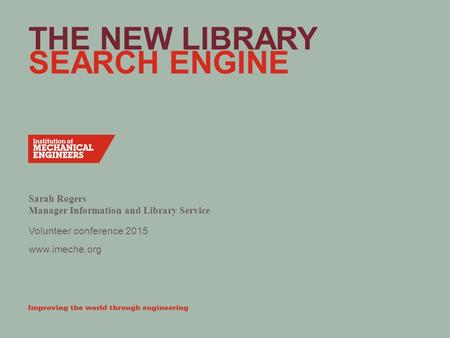 Www.imeche.org THE NEW LIBRARY SEARCH ENGINE Sarah Rogers Manager Information and Library Service Volunteer conference 2015.