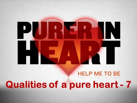 Qualities of a pure heart - 7. Qualities  Determination – undivided, prioritized & resolved  Development – integrity, patience, humility and contentment.