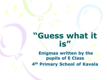 """Guess what it is"" Enigmas written by the pupils of E Class Enigmas written by the pupils of E Class 4 th Primary School of Kavala."