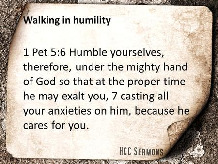 Walking in humility 1 Pet 5:6 Humble yourselves, therefore, under the mighty hand of God so that at the proper time he may exalt you, 7 casting all your.