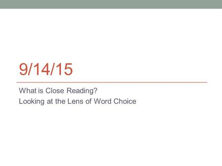 9/14/15 What is Close Reading? Looking at the Lens of Word Choice.