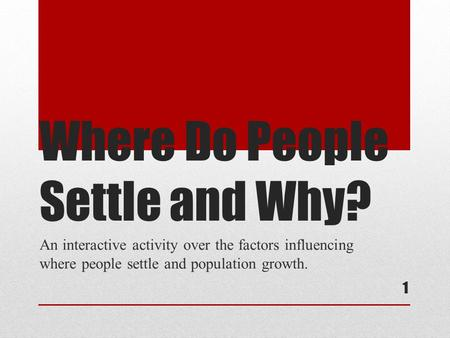 1 Where Do People Settle and Why? An interactive activity over the factors influencing where people settle and population growth.