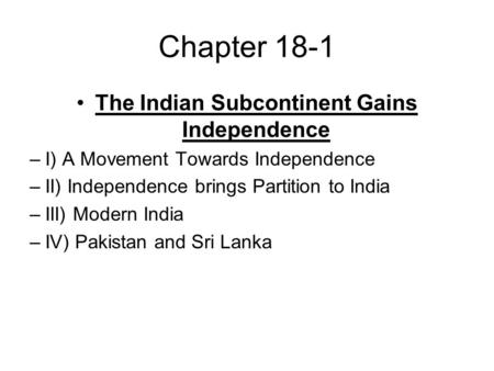 Chapter 18-1 The Indian Subcontinent Gains Independence –I) A Movement Towards Independence –II) Independence brings Partition to India –III) Modern India.